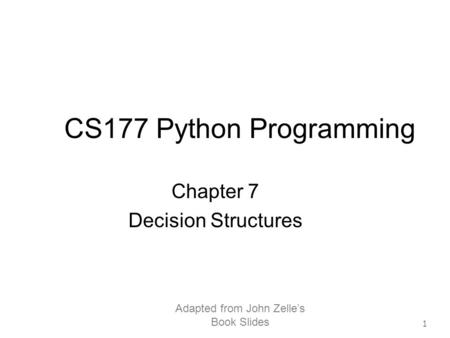 Adapted from John Zelle's Book Slides 1 CS177 Python Programming Chapter 7 Decision Structures.