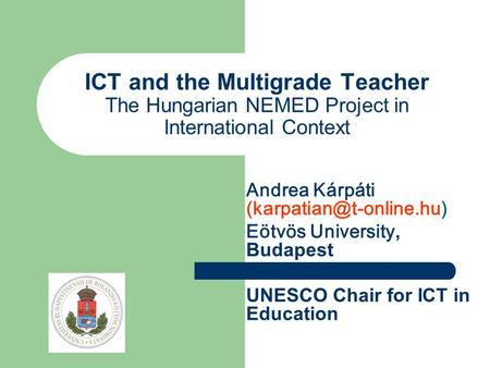 ICT and the Multigrade Teacher The Hungarian NEMED Project in International Context Andrea Kárpáti Eötvös University, Budapest.