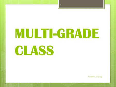 MULTI-GRADE CLASS Amee T. Arong 1. What is Multi-grade Classes?  A multi-grade classroom refers to the class that has two or more grade level of children.