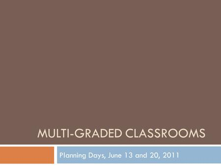 MULTI-GRADED CLASSROOMS Planning Days, June 13 and 20, 2011.