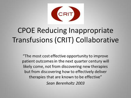 "CPOE Reducing Inappropriate Transfusions (CRIT) Collaborative ""The most cost effective opportunity to improve patient outcomes in the next quarter century."
