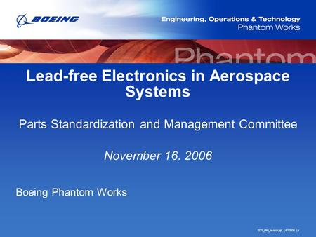 EOT_PW_no-icon.ppt | 6/7/2006 | 1 Lead-free Electronics in Aerospace Systems Parts Standardization and Management Committee November 16. 2006 Boeing Phantom.