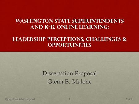 Washington State Superintendents and K-12 Online Learning: Leadership Perceptions, Challenges & Opportunities Dissertation Proposal Glenn E. Malone 5/4/111Malone.