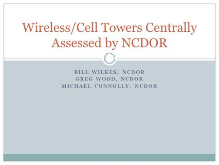 BILL WILKES, NCDOR GREG WOOD, NCDOR MICHAEL CONNOLLY, NCDOR Wireless/Cell Towers Centrally Assessed by NCDOR.