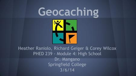 Geocaching Heather Raniolo, Richard Geiger & Corey Wilcox PHED 239 - Module 4: High School Dr. Mangano Springfield College 3/6/14.