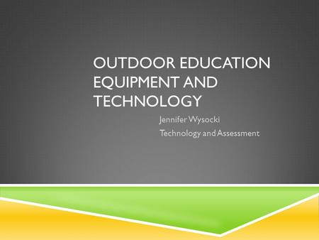 OUTDOOR EDUCATION EQUIPMENT AND TECHNOLOGY Jennifer Wysocki Technology and Assessment.