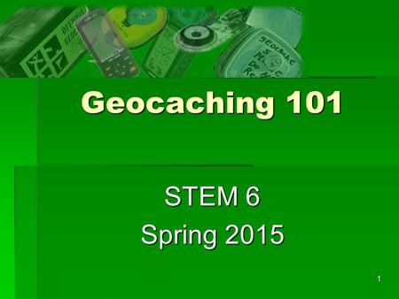1 Geocaching 101 STEM 6 Spring 2015. 2 Introduction  What is geocaching?  Who are the geocachers?  What are the rules and who enforces them?  How.