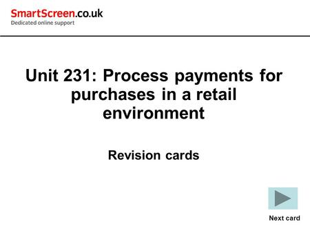 Unit 231: Process payments for purchases in a retail environment Revision cards Next card.