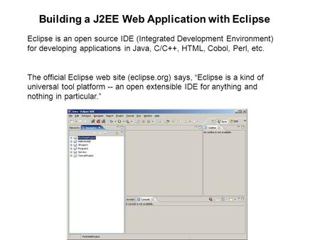 Eclipse is an open source IDE (Integrated Development Environment) for developing applications in Java, C/C++, HTML, Cobol, Perl, etc. The official Eclipse.