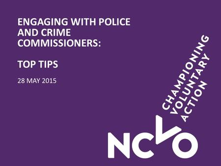 ENGAGING WITH POLICE AND CRIME COMMISSIONERS: TOP TIPS 28 MAY 2015.