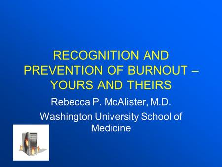 RECOGNITION AND PREVENTION OF BURNOUT – YOURS AND THEIRS Rebecca P. McAlister, M.D. Washington University School of Medicine.