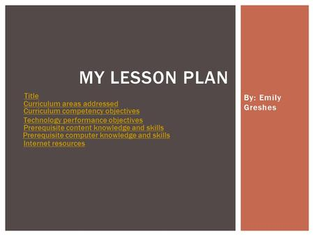 By: Emily Greshes MY LESSON PLAN Title Curriculum areas addressed Curriculum competency objectives Technology performance objectives Prerequisite content.
