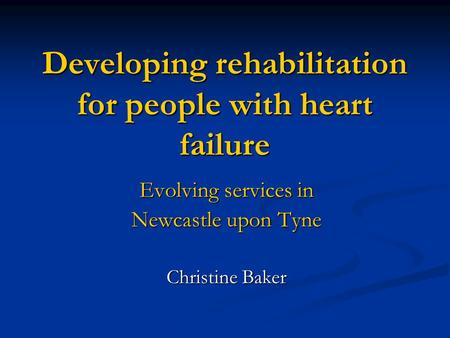 Developing rehabilitation for people with heart failure Evolving services in Newcastle upon Tyne Christine Baker.