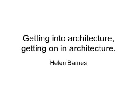 Getting into architecture, getting on in architecture. Helen Barnes.