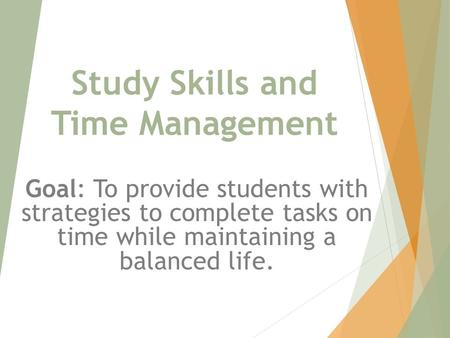 Study Skills and Time Management Goal: To provide students with strategies to complete tasks on time while maintaining a balanced life.