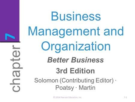 Business Management and Organization © 2014 Pearson Education, Inc.7-1 chapter 7 Better Business 3rd Edition Solomon (Contributing Editor) · Poatsy · Martin.