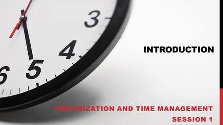 INTRODUCTION ORGANIZATION AND TIME MANAGEMENT SESSION 1.