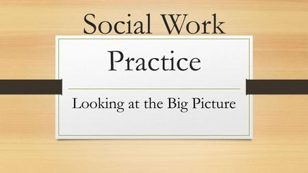 Social Work Practice Looking at the Big Picture. 9:30-10: Overview of the curriculum 10-10:30: Direct Practice vs. CMPP 10:30-11:15: Breakout Sessions.