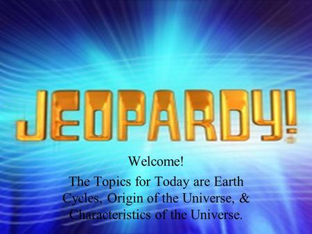 Question Answer Welcome! The Topics for Today are Earth Cycles, Origin of the Universe, & Characteristics of the Universe.