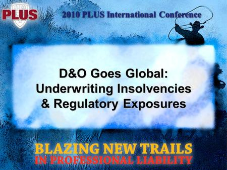 2010 PLUS International Conference D&O Goes Global: Underwriting Insolvencies & Regulatory Exposures.