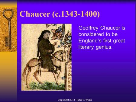 Chaucer (c.1343-1400) Geoffrey Chaucer is considered to be England's first great literary genius. Copyright 2012 - Peter S. Willis.