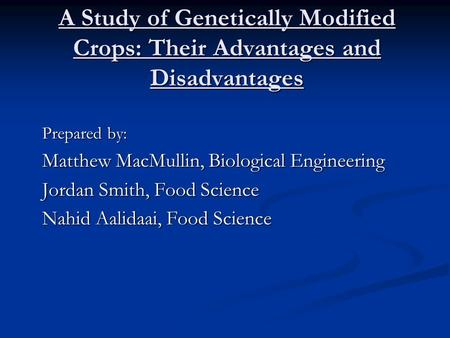 A Study of Genetically Modified Crops: Their Advantages and Disadvantages Prepared by: Matthew MacMullin, Biological Engineering Jordan Smith, Food Science.