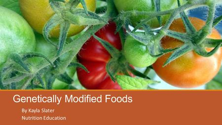 Genetically Modified Foods By Kayla Slater Nutrition Education.
