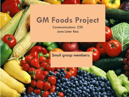 GM Foods Project Communications 230 Jane Lister Reis Small group members: