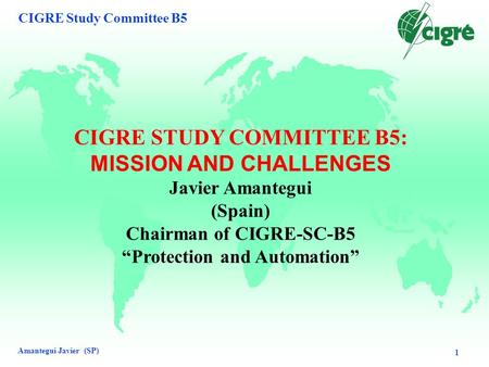 "Amantegui Javier (SP) CIGRE Study Committee B5 1 CIGRE STUDY COMMITTEE B5: MISSION AND CHALLENGES Javier Amantegui (Spain) Chairman of CIGRE-SC-B5 ""Protection."