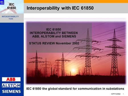INTEROPERABILITY Tests IOP11/2002 1 IEC 61850 Interoperability with IEC 61850 IEC 61850 INTEROPERABILITY BETWEEN ABB, ALSTOM and SIEMENS STATUS REVIEW.