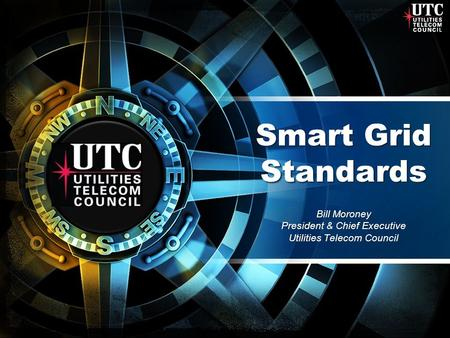 Smart Grid Standards Bill Moroney President & Chief Executive Utilities Telecom Council.