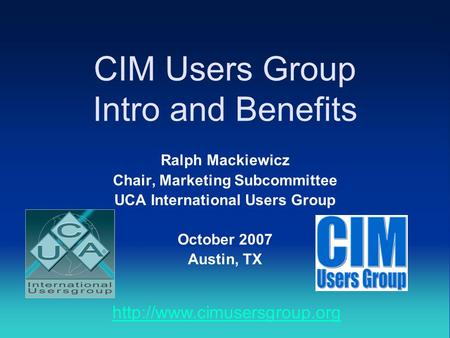 CIM Users Group Intro and Benefits Ralph Mackiewicz Chair, Marketing Subcommittee UCA International Users Group October 2007 Austin, TX