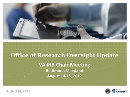 Office of Research Oversight Update VA IRB Chair Meeting Baltimore, Maryland August 14-15, 2012 August 14, 2012.