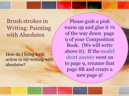 Brush strokes in Writing: Painting with Absolutes How do I bring forth action in my writing with absolutes? Please grab a pink warm up and glue it ¼ of.