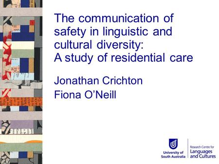 The communication of safety in linguistic and <strong>cultural</strong> diversity: A study of residential care Jonathan Crichton Fiona O'Neill.