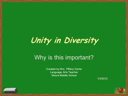 Unity in Diversity Why is this important? Created by Mrs. Tiffany Carter Language Arts Teacher Moore Middle School 1/3/2012.