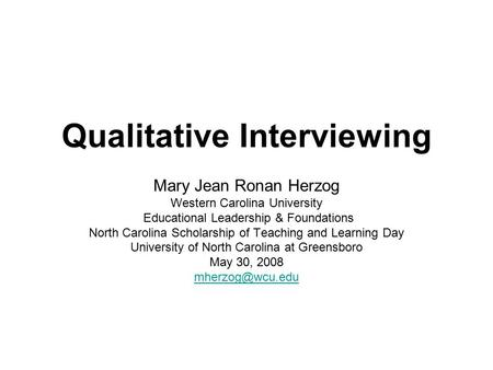 Qualitative Interviewing Mary Jean Ronan Herzog Western Carolina University Educational Leadership & Foundations North Carolina Scholarship of Teaching.