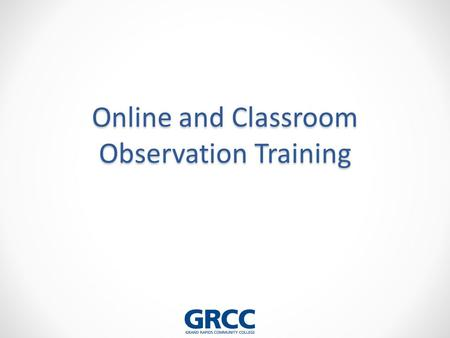 Online and Classroom Observation Training. Learning Objectives: 1.Identify the behaviors that characterize the elements of effective teaching 2.Review.