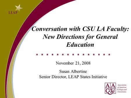 Conversation with CSU LA Faculty: New Directions for General Education November 21, 2008 Susan Albertine Senior Director, LEAP States Initiative.