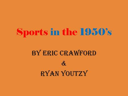 Sports in the 1950's By Eric Crawford & Ryan Youtzy.