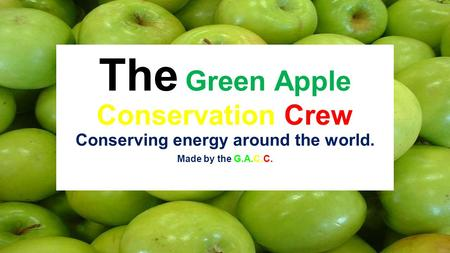 The Green Apple Conservation Crew Conserving energy around the world. Made by the G.A.C.C.