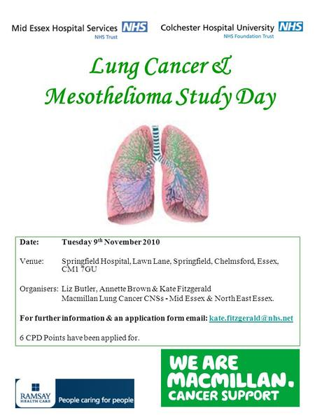 Lung Cancer & Mesothelioma Study Day Date:Tuesday 9 th November 2010 Venue:Springfield Hospital, Lawn Lane, Springfield, Chelmsford, Essex, CM1 7GU Organisers:Liz.
