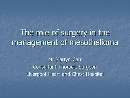 The role of surgery in the management of mesothelioma Mr Martyn Carr Consultant Thoracic Surgeon Liverpool Heart and Chest Hospital.