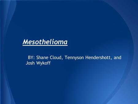 Mesothelioma BY: Shane Cloud, Tennyson Hendershott, and Josh Wykoff.