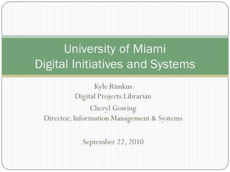 Kyle Rimkus Digital Projects Librarian Cheryl Gowing Director, Information Management & Systems September 22, 2010 University of Miami Digital Initiatives.