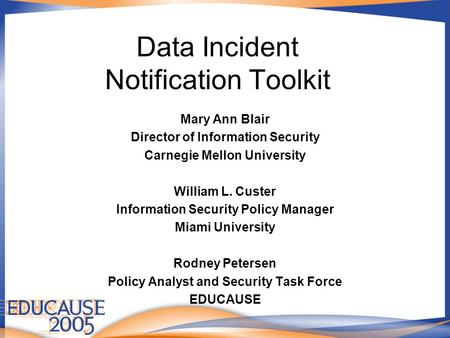 Data Incident Notification Toolkit Mary Ann Blair Director of Information Security Carnegie Mellon University William L. Custer Information Security Policy.