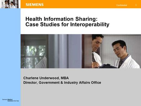 1 Confidential Charlene Underwood, MBA Director, Government & Industry Affairs Office Health Information Sharing: Case Studies for Interoperability.