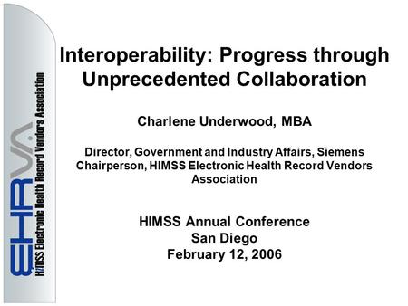 Interoperability: Progress through Unprecedented Collaboration Charlene Underwood, MBA Director, Government and Industry Affairs, Siemens Chairperson,
