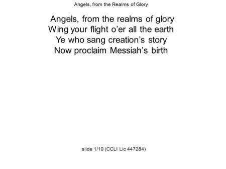 Angels, from the Realms of Glory Angels, from the realms of glory Wing your flight o'er all the earth Ye who sang creation's story Now proclaim Messiah's.