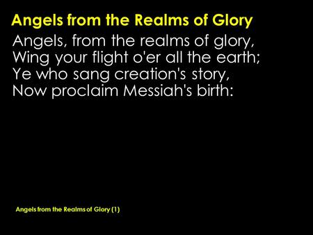 Angels from the Realms of Glory Angels, from the realms of glory, Wing your flight o'er all the earth; Ye who sang creation's story, Now proclaim Messiah's.